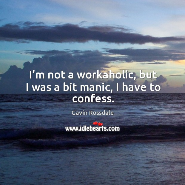 I'm not a workaholic, but I was a bit manic, I have to confess. Image