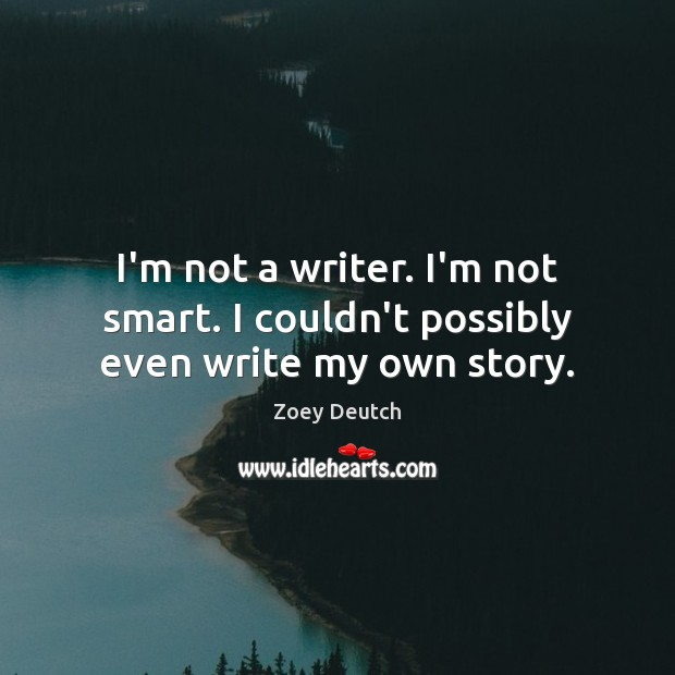 I'm not a writer. I'm not smart. I couldn't possibly even write my own story. Zoey Deutch Picture Quote