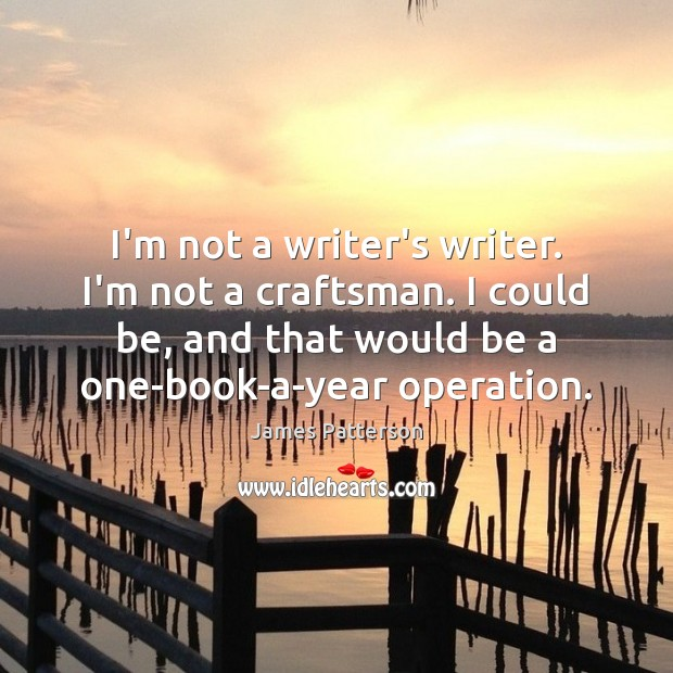 I'm not a writer's writer. I'm not a craftsman. I could be, Image