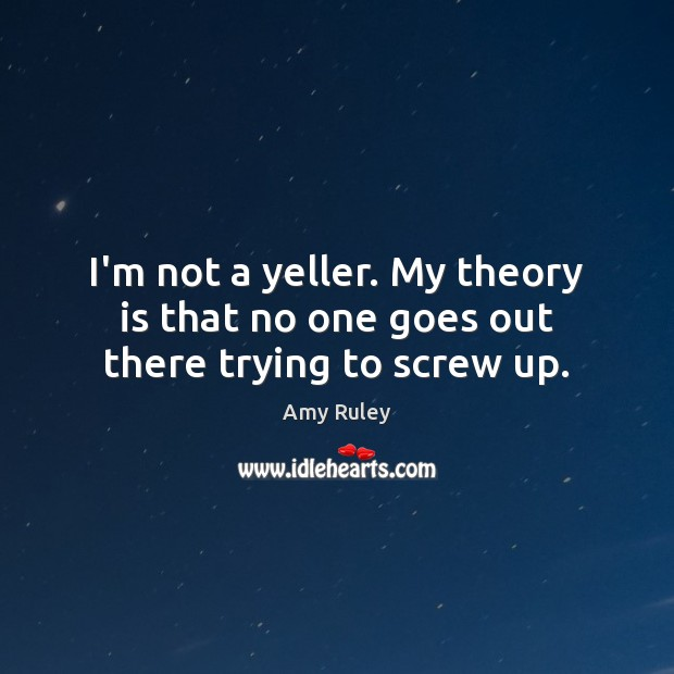 Image, I'm not a yeller. My theory is that no one goes out there trying to screw up.