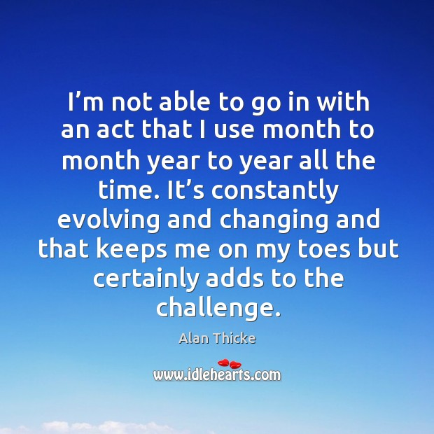 I'm not able to go in with an act that I use month to month year to year all the time. Alan Thicke Picture Quote