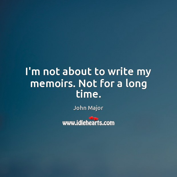 I'm not about to write my memoirs. Not for a long time. John Major Picture Quote