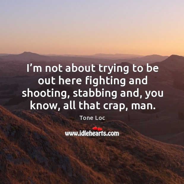 I'm not about trying to be out here fighting and shooting, stabbing and, you know, all that crap, man. Image