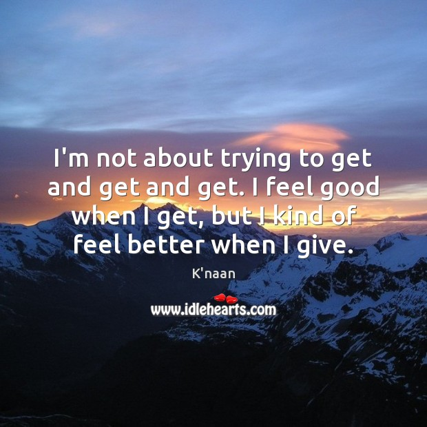 I'm not about trying to get and get and get. I feel K'naan Picture Quote