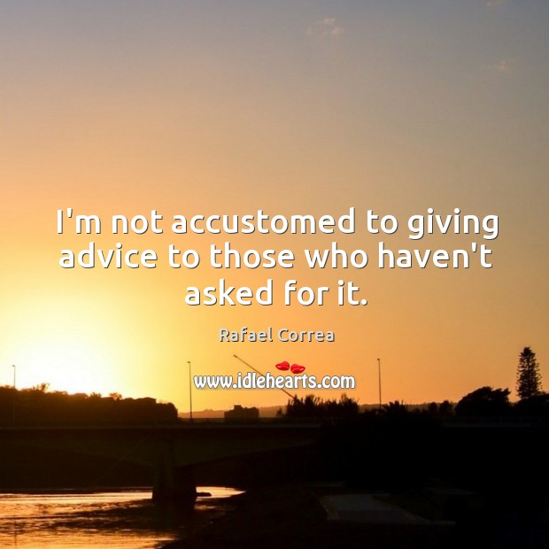 I'm not accustomed to giving advice to those who haven't asked for it. Image