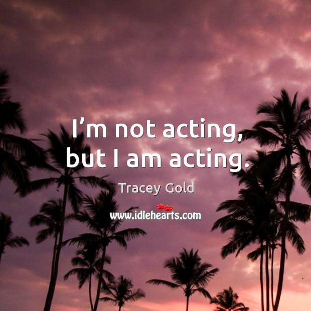 I'm not acting, but I am acting. Tracey Gold Picture Quote