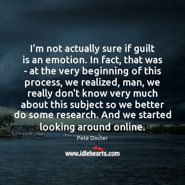 I'm not actually sure if guilt is an emotion. In fact, that Pete Docter Picture Quote