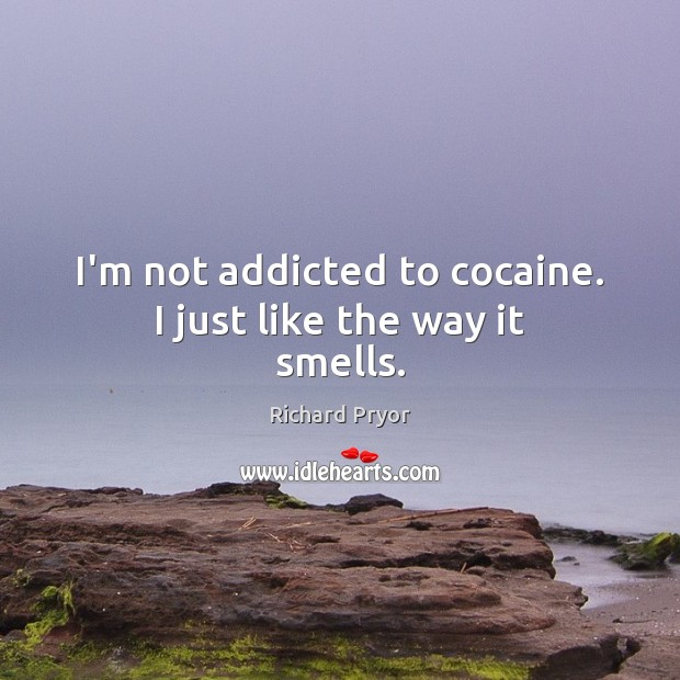 Image, I'm not addicted to cocaine. I just like the way it smells.