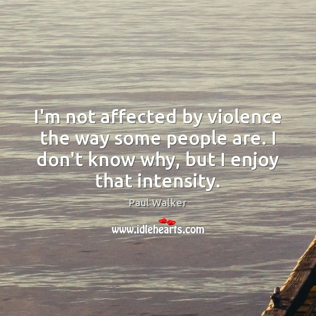 I'm not affected by violence the way some people are. I don't Paul Walker Picture Quote