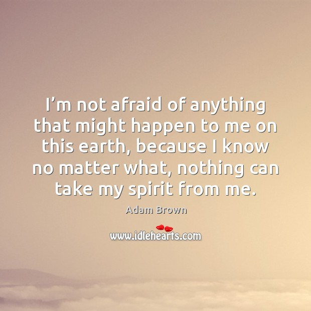 I'm not afraid of anything that might happen to me on Image