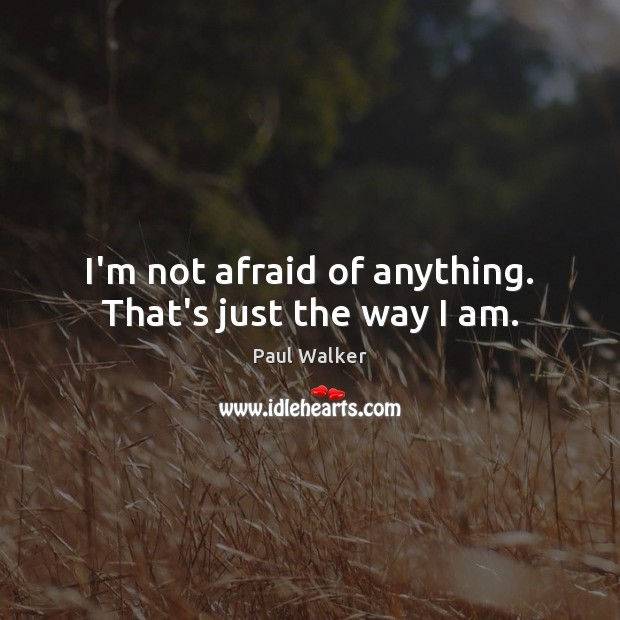 I'm not afraid of anything. That's just the way I am. Paul Walker Picture Quote