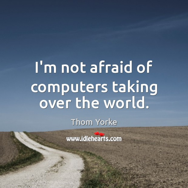 I'm not afraid of computers taking over the world. Thom Yorke Picture Quote