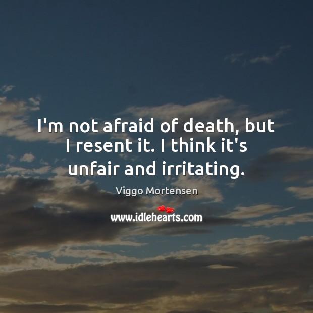 I'm not afraid of death, but I resent it. I think it's unfair and irritating. Viggo Mortensen Picture Quote