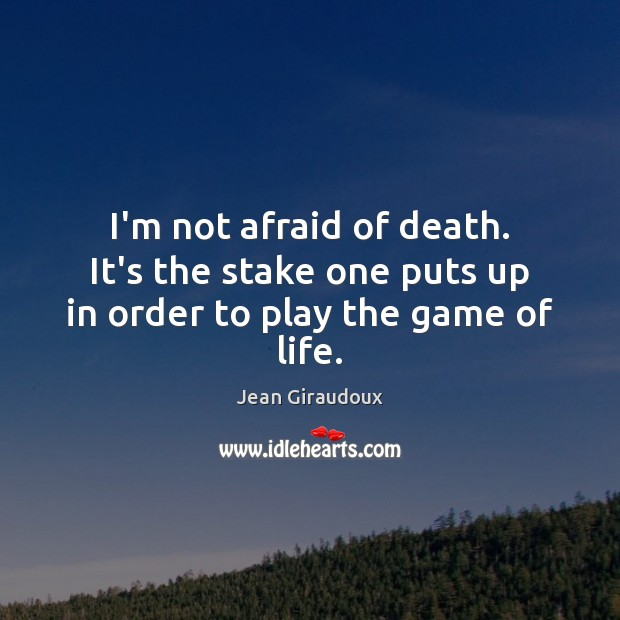I'm not afraid of death. It's the stake one puts up in order to play the game of life. Jean Giraudoux Picture Quote