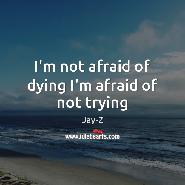 I'm not afraid of dying I'm afraid of not trying Jay-Z Picture Quote