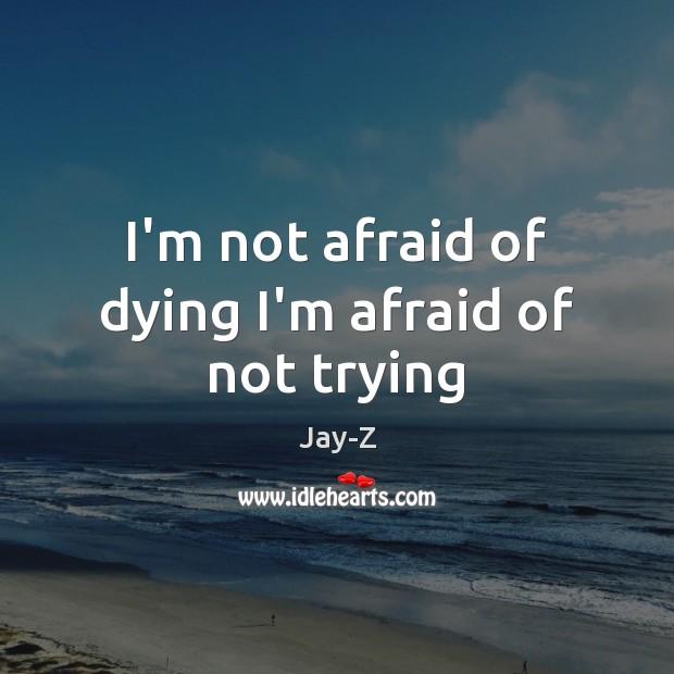 Image, I'm not afraid of dying I'm afraid of not trying