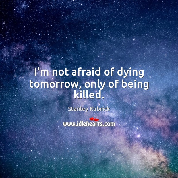 I'm not afraid of dying tomorrow, only of being killed. Image