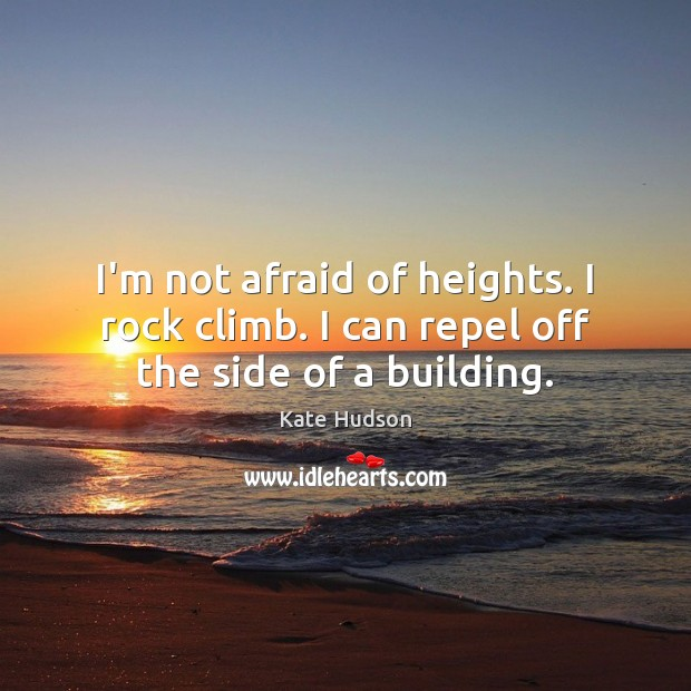 I'm not afraid of heights. I rock climb. I can repel off the side of a building. Kate Hudson Picture Quote