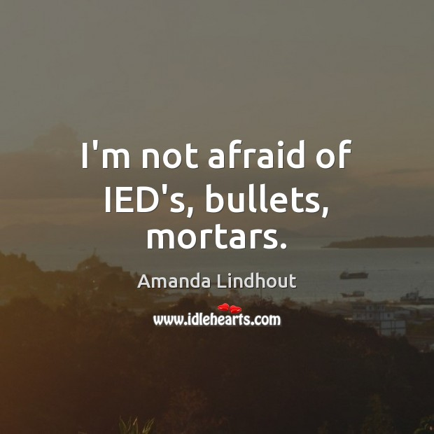 I'm not afraid of IED's, bullets, mortars. Amanda Lindhout Picture Quote