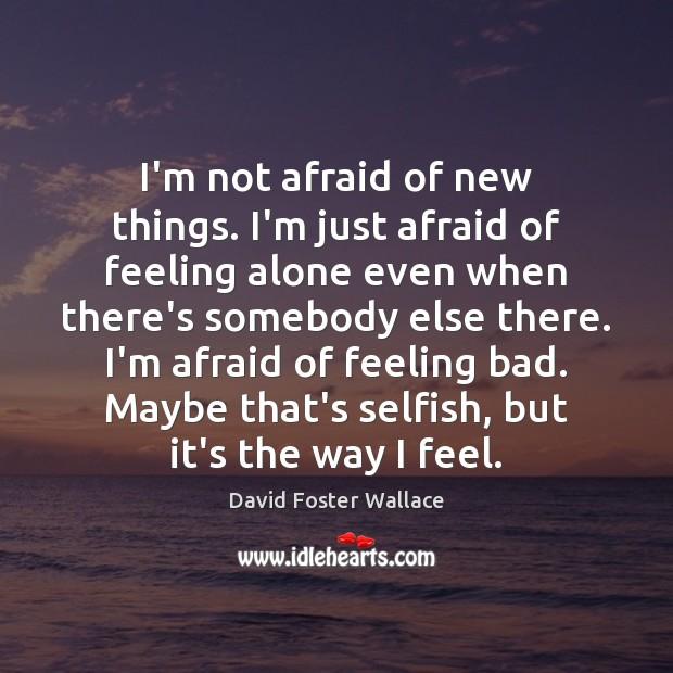 Image, I'm not afraid of new things. I'm just afraid of feeling alone