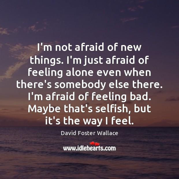 I'm not afraid of new things. I'm just afraid of feeling alone Selfish Quotes Image