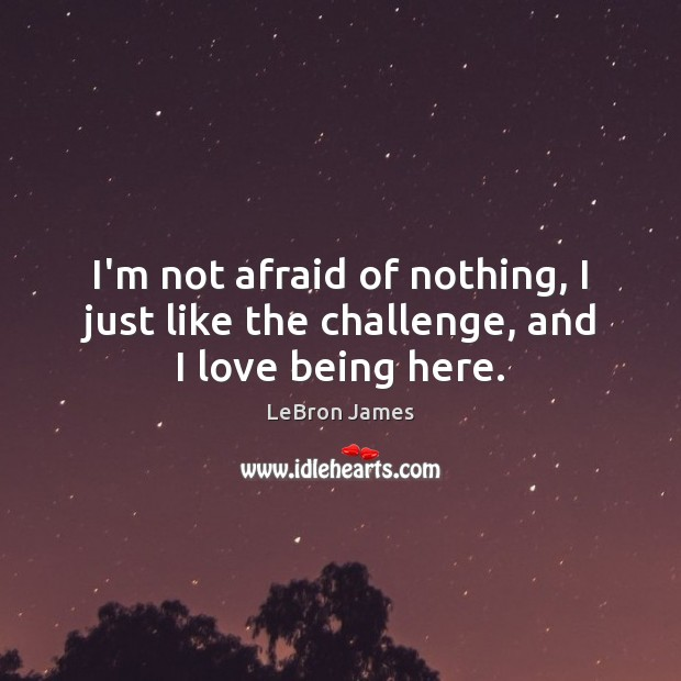 I'm not afraid of nothing, I just like the challenge, and I love being here. LeBron James Picture Quote