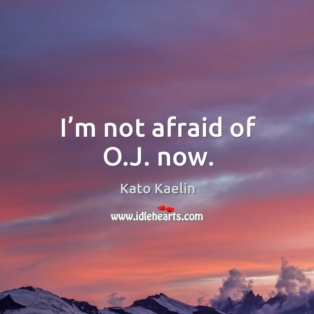 I'm not afraid of o.j. Now. Kato Kaelin Picture Quote