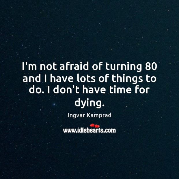 I'm not afraid of turning 80 and I have lots of things to do. I don't have time for dying. Ingvar Kamprad Picture Quote