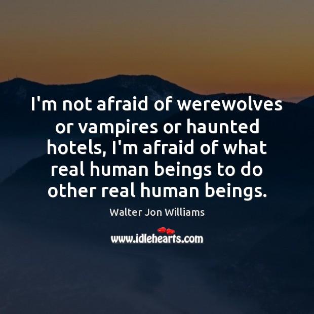 I'm not afraid of werewolves or vampires or haunted hotels, I'm afraid Image