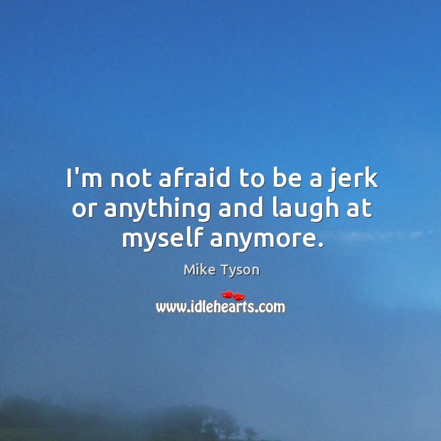 Image, I'm not afraid to be a jerk or anything and laugh at myself anymore.