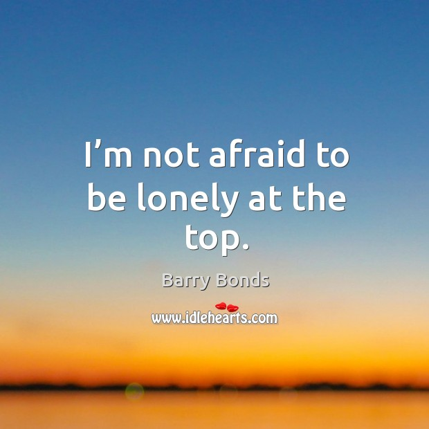 I'm not afraid to be lonely at the top. Barry Bonds Picture Quote