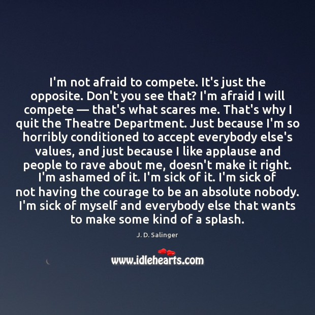 I'm not afraid to compete. It's just the opposite. Don't you see J. D. Salinger Picture Quote