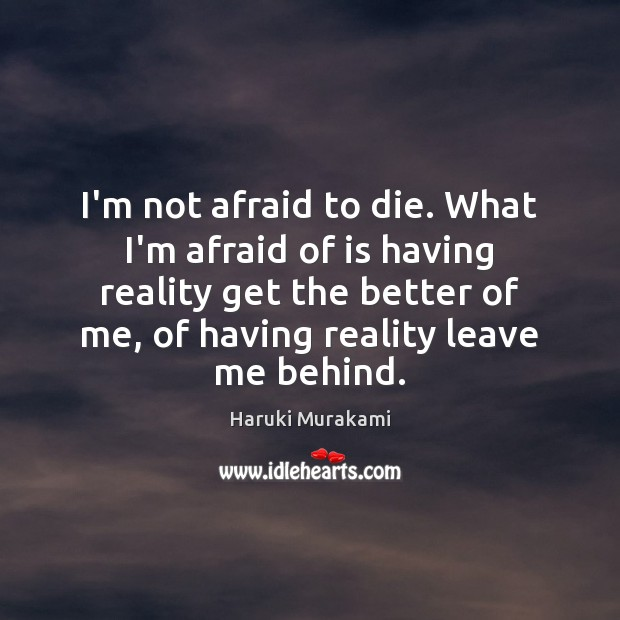 I'm not afraid to die. What I'm afraid of is having reality Image