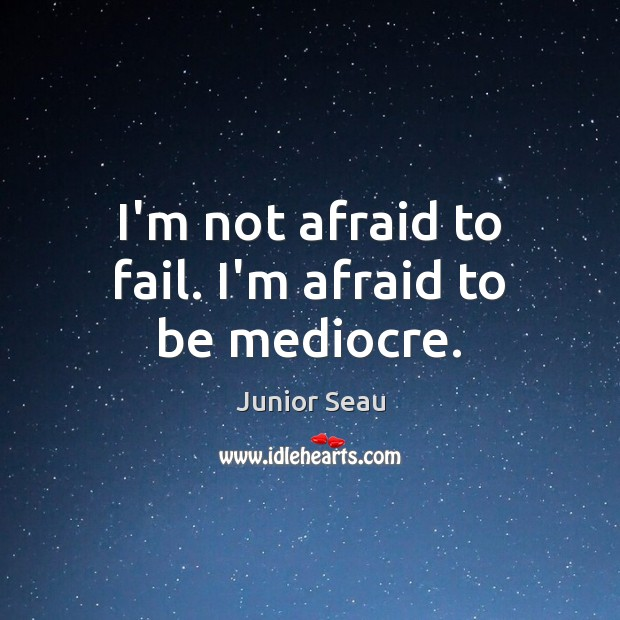 I'm not afraid to fail. I'm afraid to be mediocre. Image