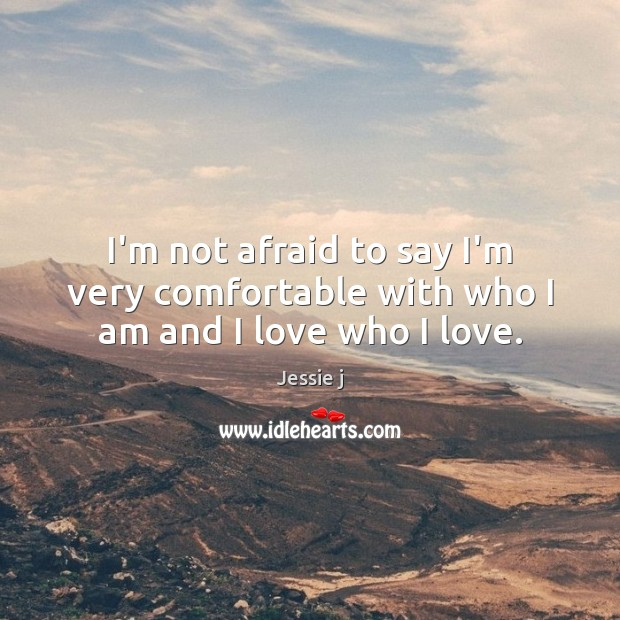 Image, I'm not afraid to say I'm very comfortable with who I am and I love who I love.