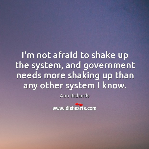 Image, I'm not afraid to shake up the system, and government needs more