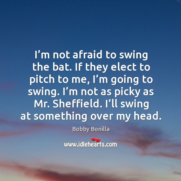 Image, I'm not afraid to swing the bat. If they elect to pitch to me, I'm going to swing.