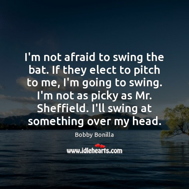 Image, I'm not afraid to swing the bat. If they elect to pitch