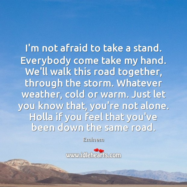 I'm not afraid to take a stand. Everybody come take my hand. Image