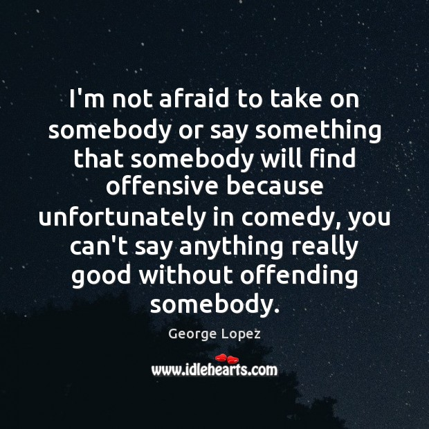 I'm not afraid to take on somebody or say something that somebody George Lopez Picture Quote