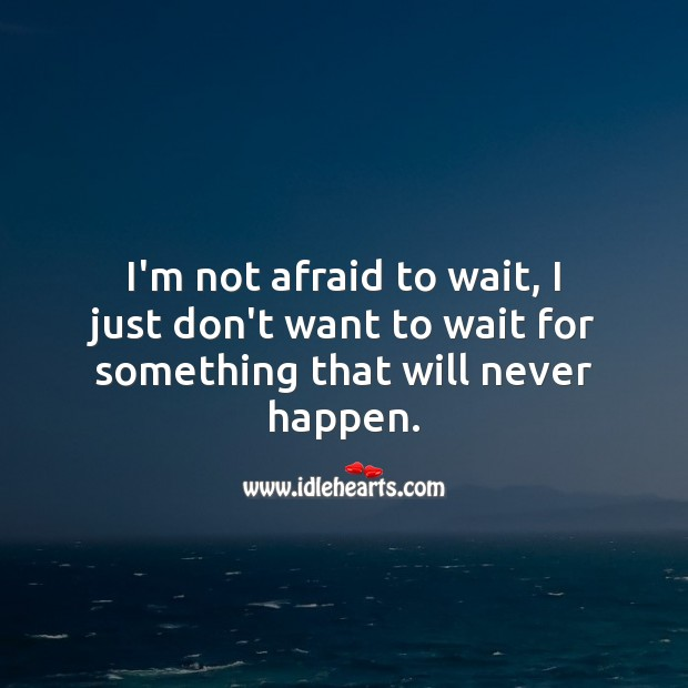I'm not afraid to wait, I just don't want to wait for something that will never happen. Image