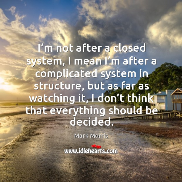 I'm not after a closed system, I mean I'm after a complicated system in structure, but as far as watching it Mark Morris Picture Quote