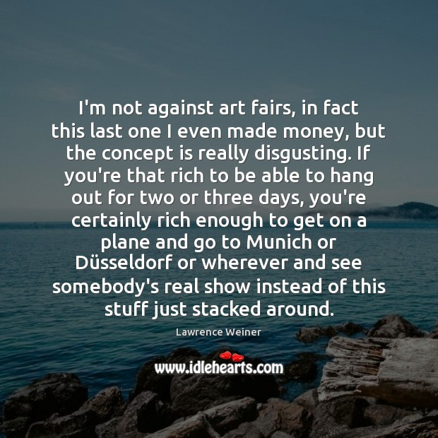 I'm not against art fairs, in fact this last one I even Lawrence Weiner Picture Quote