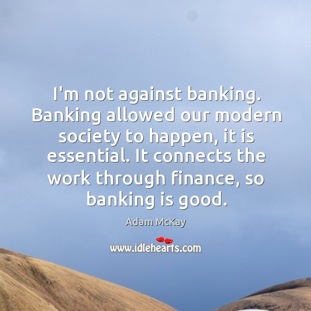 Image, I'm not against banking. Banking allowed our modern society to happen, it