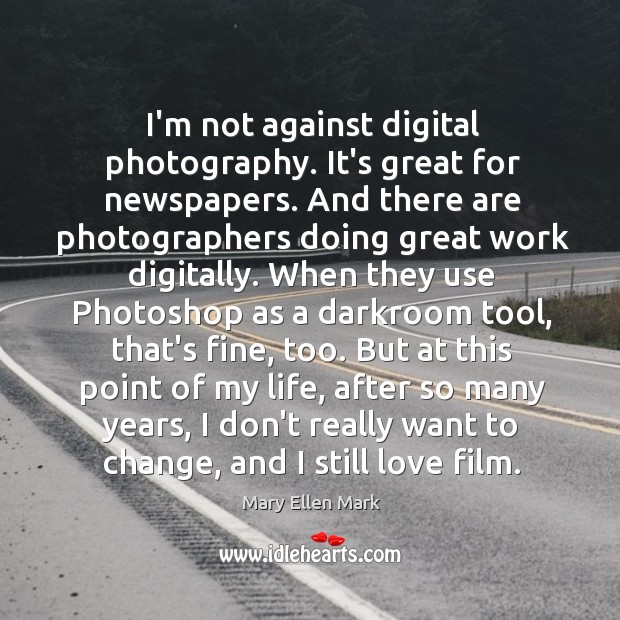 I'm not against digital photography. It's great for newspapers. And there are Image