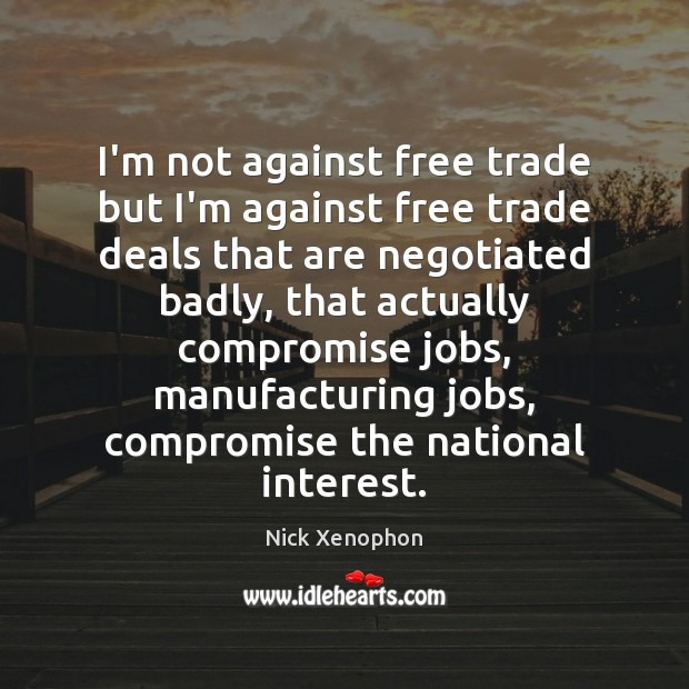 I'm not against free trade but I'm against free trade deals that Image