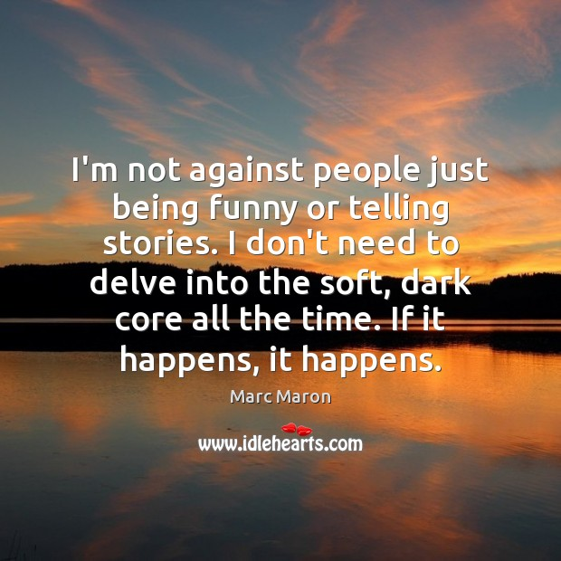 I'm not against people just being funny or telling stories. I don't Marc Maron Picture Quote