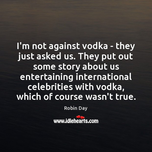 I'm not against vodka – they just asked us. They put out Robin Day Picture Quote