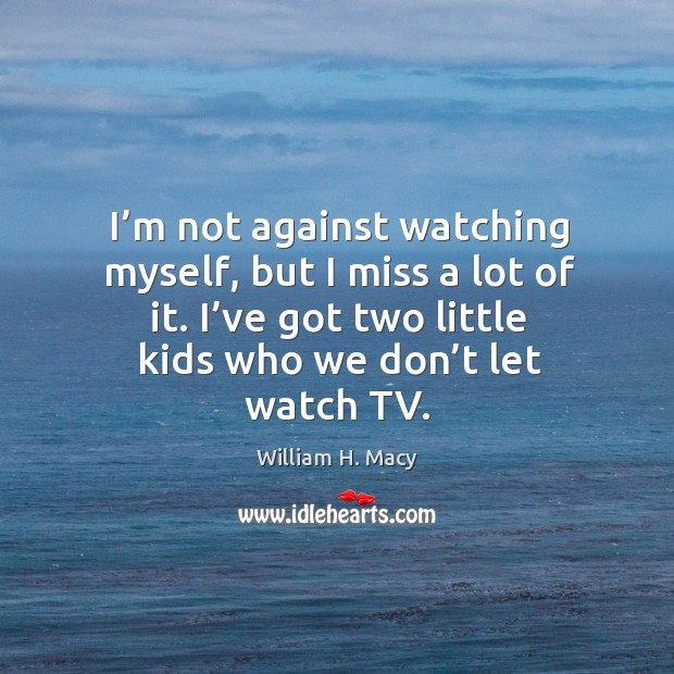 Image, I'm not against watching myself, but I miss a lot of it. I've got two little kids who we don't let watch tv.