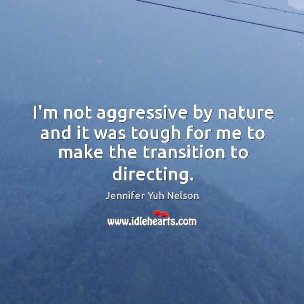 I'm not aggressive by nature and it was tough for me to make the transition to directing. Jennifer Yuh Nelson Picture Quote
